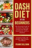 DASH Diet for Beginners: The Essentials Guide Daily DASH for Weight Loss,: Build Muscle And Live Healthier, Complete Guide with Pictures, Tips & Tricks, New Release