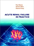 Acute Renal Failure in Practice, Glynne, Paul and Allen, Andrew, 1860942164