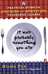 It Was Probably Something You Ate: A Practical Guide to Avoiding and Surviving Food-borne Illness