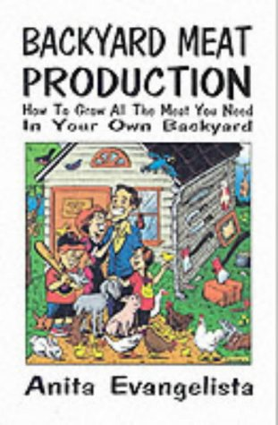 Backyard Meat Production: How To Grow All The Meat You Need In Your Own Backyard, Evangelista, Anita