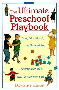 The Ultimate Preschool Playbook : Easy, Educational, and Entertaining Activities for Your Two- to Five-Year-Old