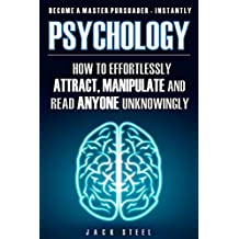 Psychology: How To Effortlessly Attract, Manipulate And Read Anyone Unknowingly - Become A Master Persuader INSTANTLY (UPDATED AND REVISED 2017)