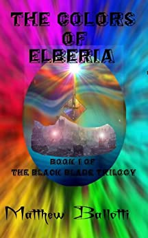 The Colors of Elberia; book 1 of The Black Blade Trilogy by [Ballotti, Matthew]