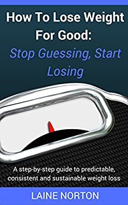 How to Lose Weight for Good: Stop Guessing, Start Losing: A step-by-step guide to predictable, consistent and maintainable weight loss