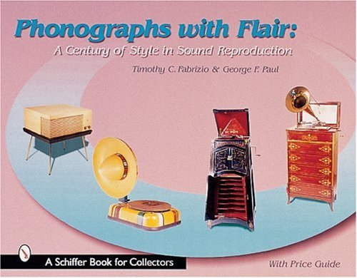 Phonographs with Flair: A Century of Style in Sound Reproduction (Schiffer Book for Collectors)