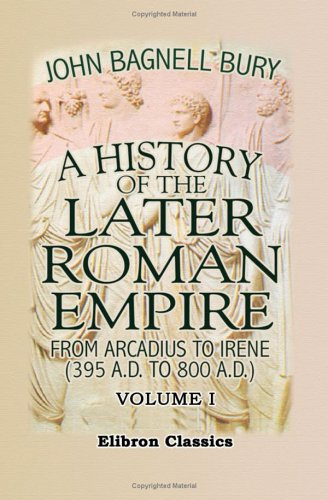 A History of the Later Roman Empire from Arcadius to Irene (395 A.D. to 800 A.D.): Volume 1 PDF