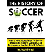 The History of Soccer: Gain a New Appreciation for Soccer Through Its History, Evolution, and Development Into the Sport It Is Today