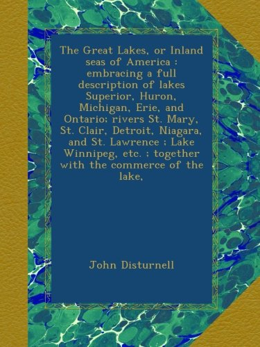 Read Online The Great Lakes, or Inland seas of America : embracing a full description of lakes Superior, Huron, Michigan, Erie, and Ontario; rivers St. Mary, St. ... ; together with the commerce of the lake, ebook