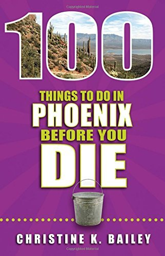 100 Things to Do in Phoenix Before You Die by Christine Bailey (2015-10-01)
