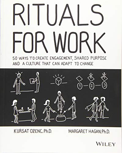 Rituals for Work: 50 Ways to Create Engagement, Shared Purpose, and a Culture that Can Adapt to Change (Best Way To Manage Employees)