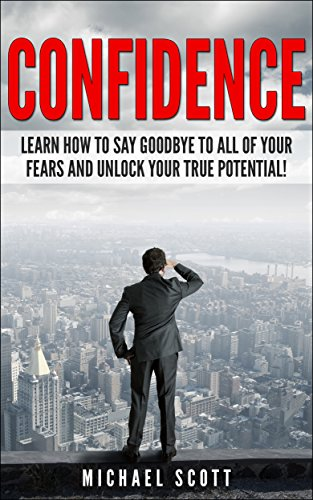 CONFIDENCE: Learn How to Say Goodbye to All of Your Fears and Unlock Your True Potential! (How to Improve Confidence and Live a Happier Life Book 1)