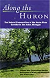 Along the Huron : The Natural Communities of the Huron River Corridor in Ann Arbor, Michigan, City of Ann Arbor Natural Area Preservation Division Staff, 047208674X