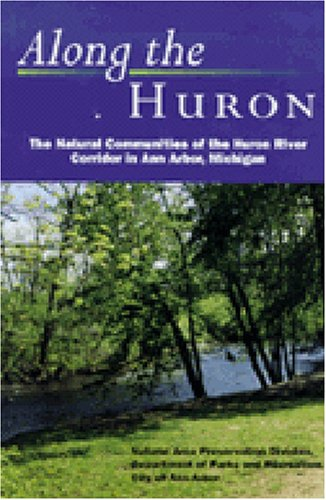 Along the Huron: The Natural Communities of the Huron River Corridor in Ann Arbor, Michigan (City Ann Arbor)
