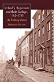 Ireland's Huguenots and Their Refuge, 1662-1745, R Hylton, 1902210794