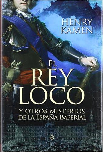 Rey loco y otros misterios de la España imperial, el Historia la Esfera: Amazon.es: Kamen, Henry: Libros