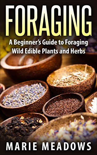 Foraging: A Beginner's Guide To Foraging Wild Edible Plants And Herbs by [Meadows, Marie]
