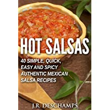 Hot Salsas: 40 Simple, Quick, Easy and Spicy Authentic Mexican Salsa Recipes (The Mexican Food Cookbooks Book 8)