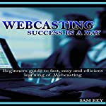 Webcasting Success in a Day: Beginners Guide to Fast, Easy and Efficient Learning of Webcasting | Sam Key