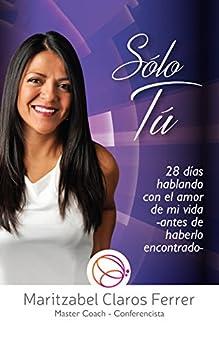 Sólo Tú: 28 días hablando con el amor de mi vida (antes de haberlo encontrado) (Spanish Edition) by [Ferrer, Maritzabel Claros]