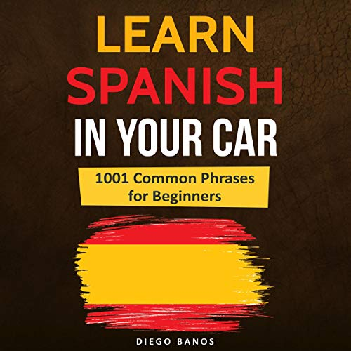 Learn Spanish in Your Car: 1001 Common Phrases for Beginners: Language Learning Lessons - How to Speak Spanish (Best Computer Program To Learn Spanish)