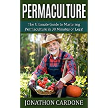 Permaculture: The Ultimate Guide to Mastering Permaculture for Beginners in 30 Minutes or Less (Permaculture - Permaculture for Beginners - Gardening for ... Gardening - Indoor Gardening - Aquaponics)