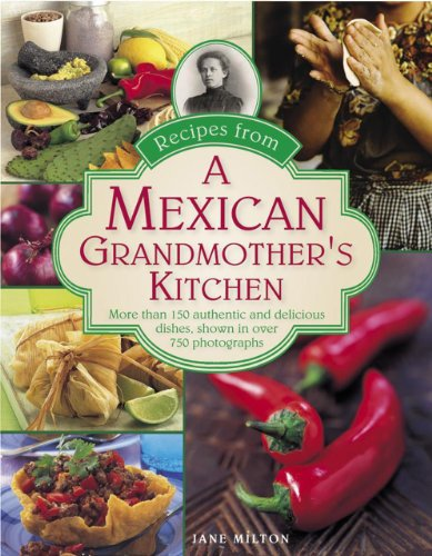 Recipes from a Mexican Grandmother's Kitchen: More Than 150 Authentic And Delicious Dishes, Shown In Over 750 Photographs by Jane Milton