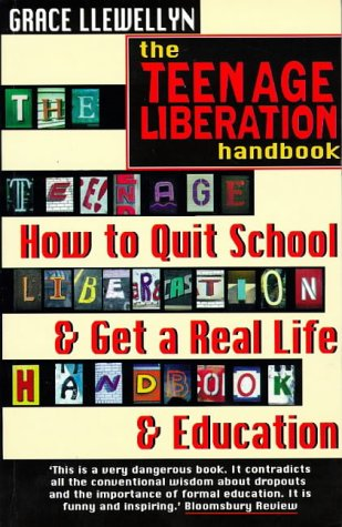 The Teenage Liberation Handbook: How to Quit School and Get a Real Life and Education, Llewellyn, Grace