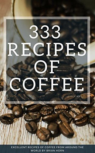 333 Excellent Recipes of Coffee From Around The World by Brian Horn