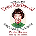 Looking for Betty MacDonald: The Egg, the Plague, Mrs. Piggle-Wiggle, and I Audiobook by Paula Becker Narrated by Paula Becker