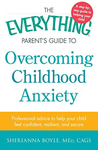 The Everything Parent's Guide to Overcoming Childhood Anxiety: Professional Advice to Help Your Child Feel Confident, Re