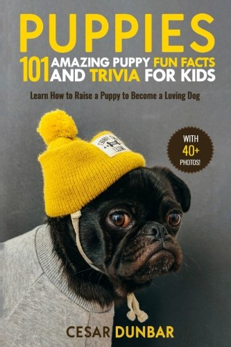 Puppies: 101 Amazing Puppy Fun Facts and Trivia for Kids: Learn How to Raise a Puppy to Become a Loving Dog (WITH 40+ PHOTOS!) (Dog Books) (Volume 2)