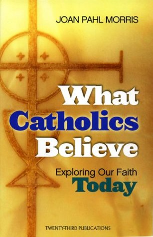 What Catholics Believe: Exploring Our Faith Today
