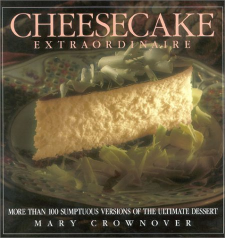 Cheesecake Extraordinaire: More Than 100 Versions of the Ultimate Dessert