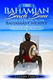 The Bahamian Beach Guide to Travel in the Bahamas Cheaply: From the Eyes and Ears of a Local
