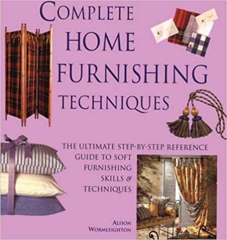 Complete Home Furnishing Techniques: The Ultimate Step-by-Step Reference Guide to Soft Furnishing Skills and Techniqu es