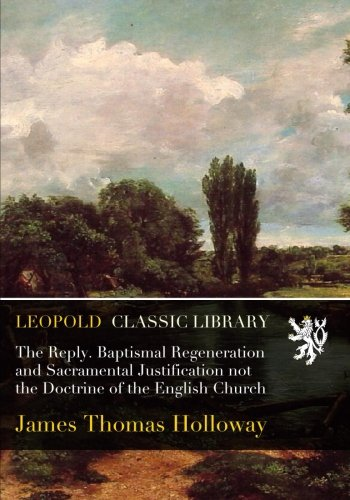 The Reply. Baptismal Regeneration and Sacramental Justification not the Doctrine of the English Church pdf