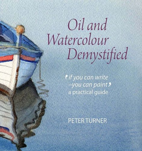 Download Oil and Watercolour Demystified: 'If You Can Write-you Can Paint' a Practical Guide pdf epub
