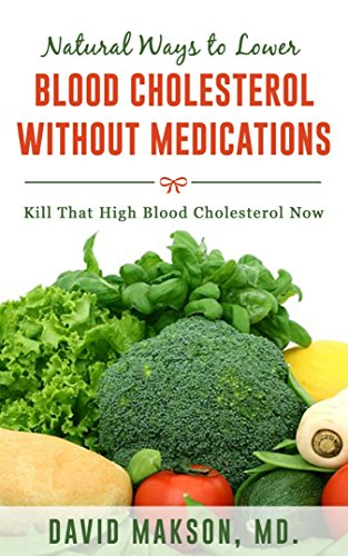Natural Ways to Lower High Blood Cholesterol Without Medications: Kill that High Blood Cholesterol within 2 weeks. (Best Natural Products To Lower Cholesterol)