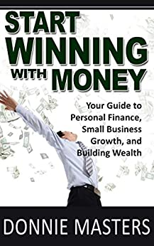 Start Winning With Money: Your Guide to Personal Finance, Small Business Growth, and Building Wealth by [Masters, Donnie]