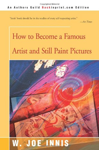How To Become a Famous Artist and Still Paint Pictures: Windsor Joe Innis: 9780595144556: Amazon.com: Books