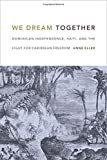 """Anne Eller, """"We Dream Together: Dominican Independence, Haiti, and the Fight for Caribbean Freedom"""" (Duke UP, 2016)"""