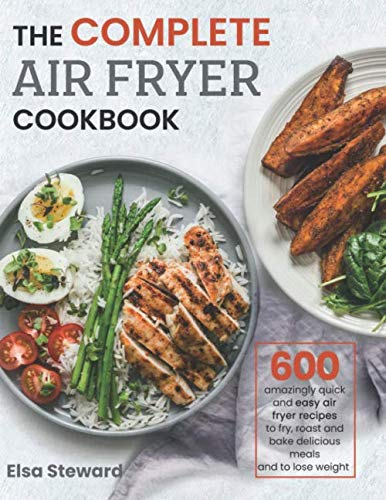 The Complete  Air Fryer Cookbook: 600 Amazingly Quick and Easy Air Fryer Recipes to Fry, Roast and Bake Delicious Meals and to Lose Weight