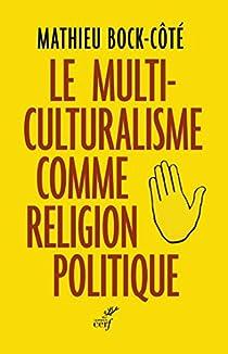 Le multiculturalisme comme religion politique par Bock-Côté