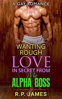 GAY ROMANCE: Wanting Rough Love In Secret From My Alpha Boss (gay romance, bbw, menage, college, new adult, short story, sport, valentine, holiday, bad ... holiday, bad boy, romance, dating, lgbt) by [James, R.P.]