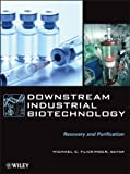 Downstream Industrial Biotechnology : Recovery and Purification, Flickinger, Michael C., 111813124X