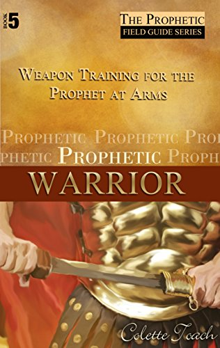 Prophetic Warrior: Weapons Training for the Prophet at Arms (The Prophetic Field Guide Series Book (Weapon Arms)