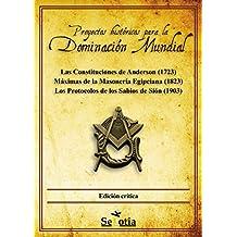Proyectos históricos para la Dominación Mundial: Las Constituciones de Anderson (1723) · Máximas de la Masonería Egipciana (1823) · Los Protocolos de los Sabios de Sión (1903) (Spanish Edition)
