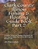 Clark County Illinois Fishing & Floating Guide Book Part 2: Complete fishing and floating information for Clark County Illinois Part 2 from Mill Creek ... (Illinois Fishing & Floating Guide Books)