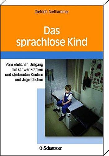 Das sprachlose Kind: Vom ehrlichen Umgang mit schwer kranken und sterbenden Kindern und Jugendlichen (Schriftenreihe der Akademie für Integrierte Medizin)