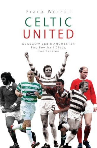 Celtic United: Glasgow and Manchester - Two Football Clubs, One Passion PDF